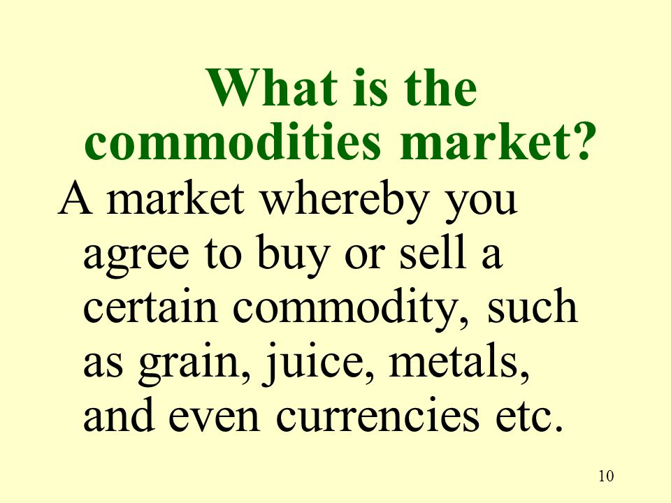 10 A market whereby you agree to buy or sell a certain commodity, such as grain, juice, metals, and even currencies etc.
