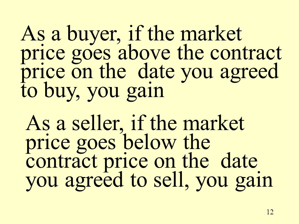 12 As a seller, if the market price goes below the contract price on the date you agreed to sell, you gain As a buyer, if the market price goes above