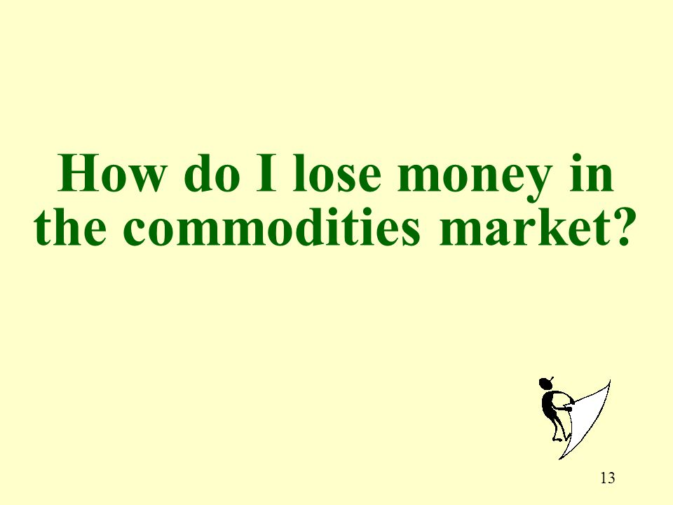13 How do I lose money in the commodities market