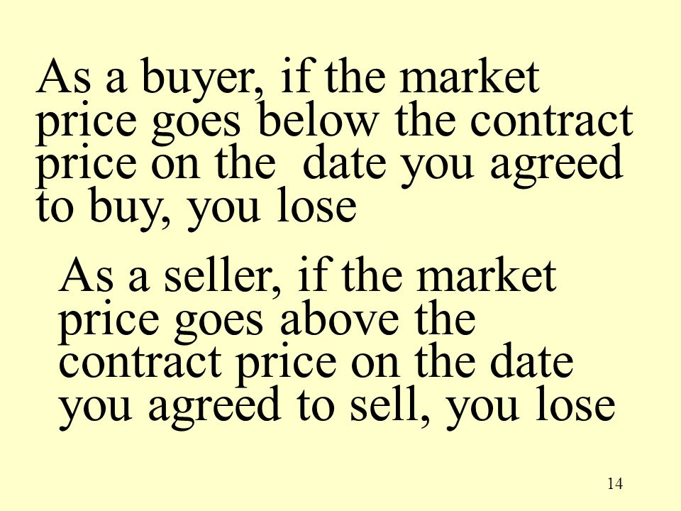 14 As a seller, if the market price goes above the contract price on the date you agreed to sell, you lose As a buyer, if the market price goes below
