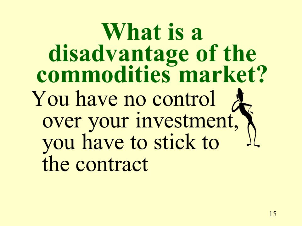 15 You have no control over your investment, you have to stick to the contract What is a disadvantage of the commodities market?