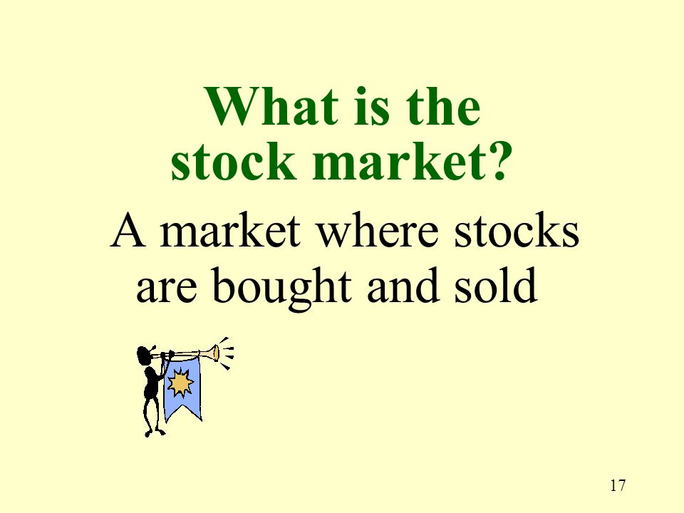 17 A market where stocks are bought and sold What is the stock market