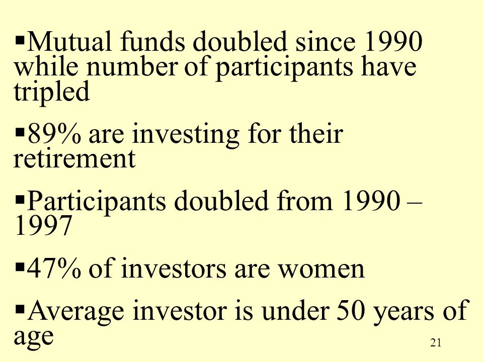 21  Mutual funds doubled since 1990 while number of participants have tripled  89% are investing for their retirement  Participants doubled from 19