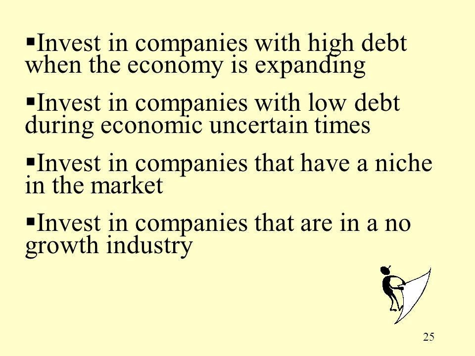 25  Invest in companies with high debt when the economy is expanding  Invest in companies with low debt during economic uncertain times  Invest in companies that have a niche in the market  Invest in companies that are in a no growth industry