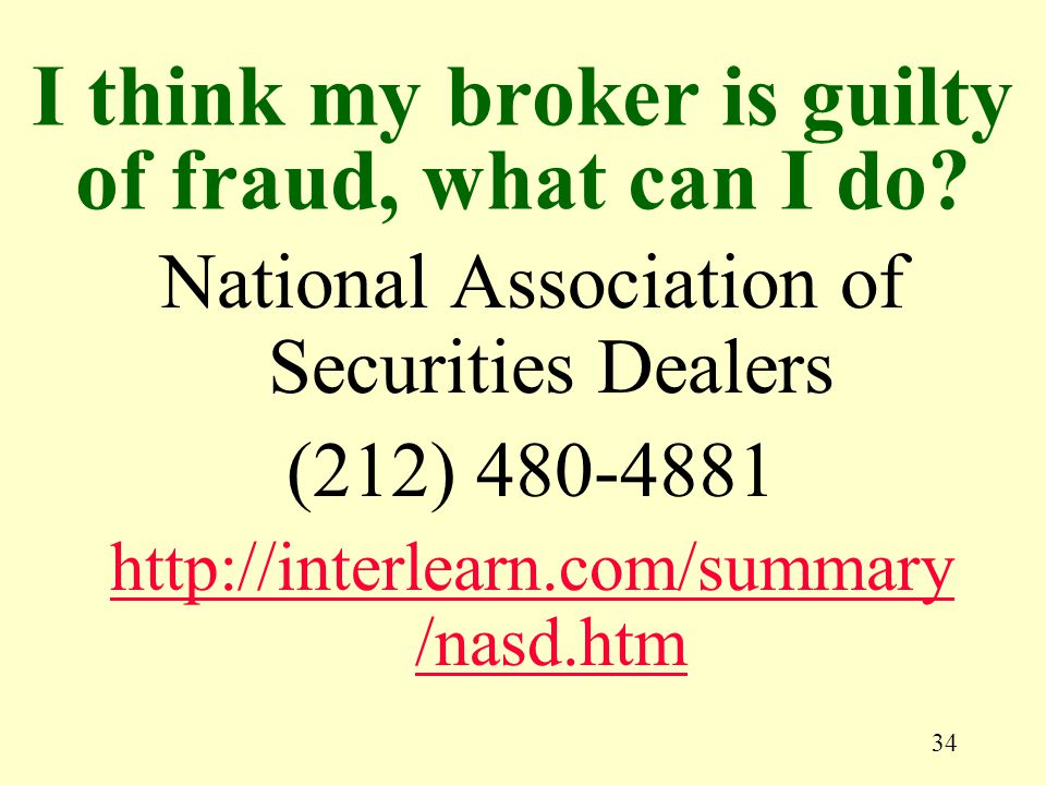 34 National Association of Securities Dealers (212) 480-4881 http://interlearn.com/summary /nasd.htm I think my broker is guilty of fraud, what can I