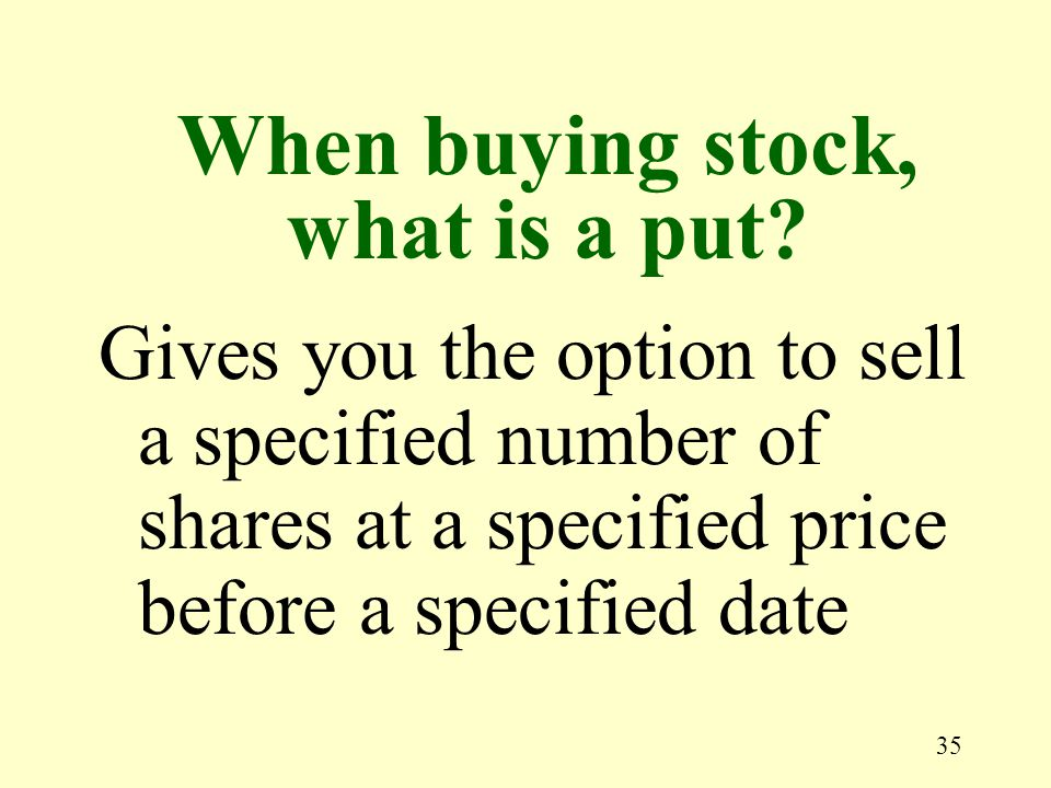 35 Gives you the option to sell a specified number of shares at a specified price before a specified date When buying stock, what is a put
