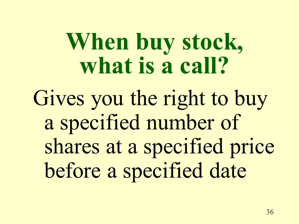 36 Gives you the right to buy a specified number of shares at a specified price before a specified date When buy stock, what is a call