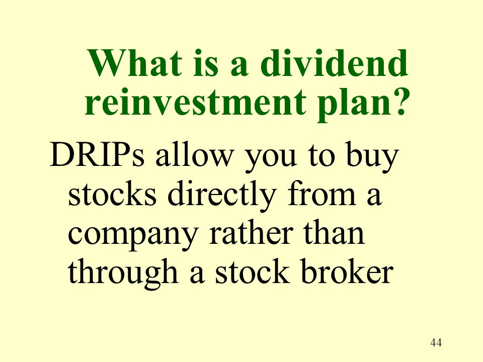44 DRIPs allow you to buy stocks directly from a company rather than through a stock broker What is a dividend reinvestment plan?