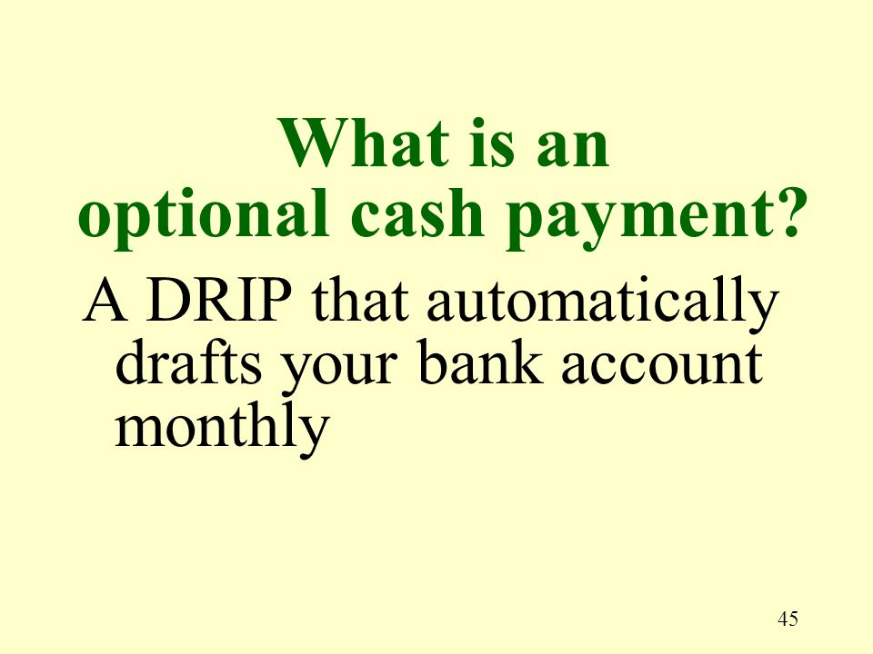 45 A DRIP that automatically drafts your bank account monthly What is an optional cash payment?
