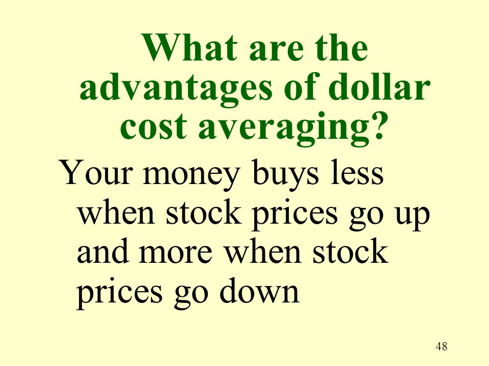 48 Your money buys less when stock prices go up and more when stock prices go down What are the advantages of dollar cost averaging