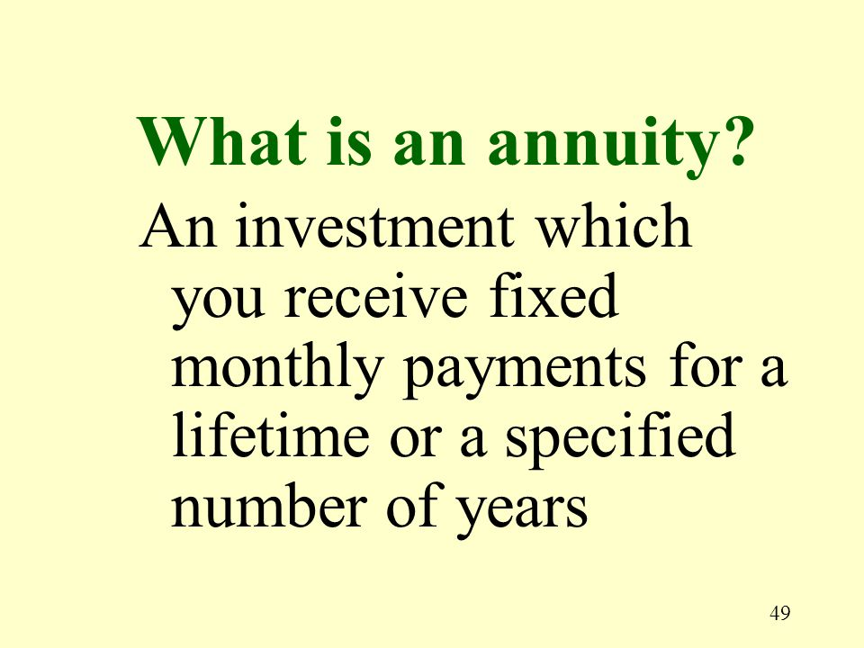 49 An investment which you receive fixed monthly payments for a lifetime or a specified number of years What is an annuity?