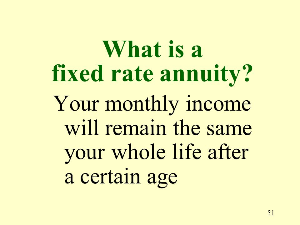 51 Your monthly income will remain the same your whole life after a certain age What is a fixed rate annuity