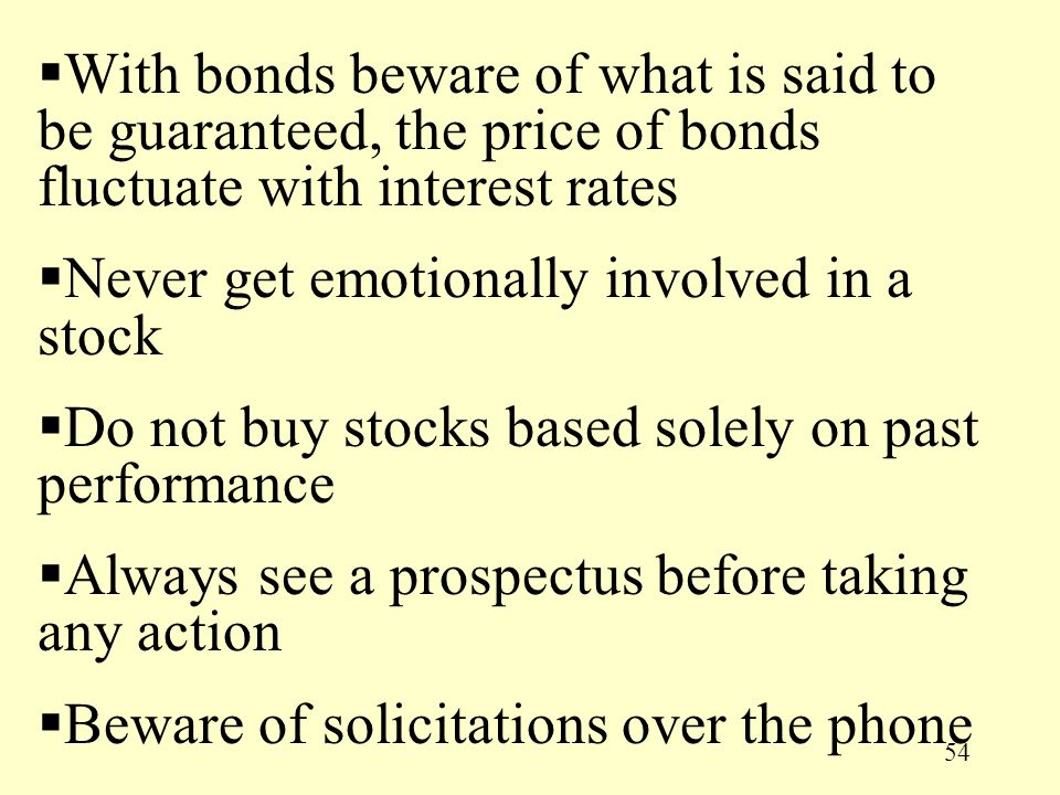 54  With bonds beware of what is said to be guaranteed, the price of bonds fluctuate with interest rates  Never get emotionally involved in a stock