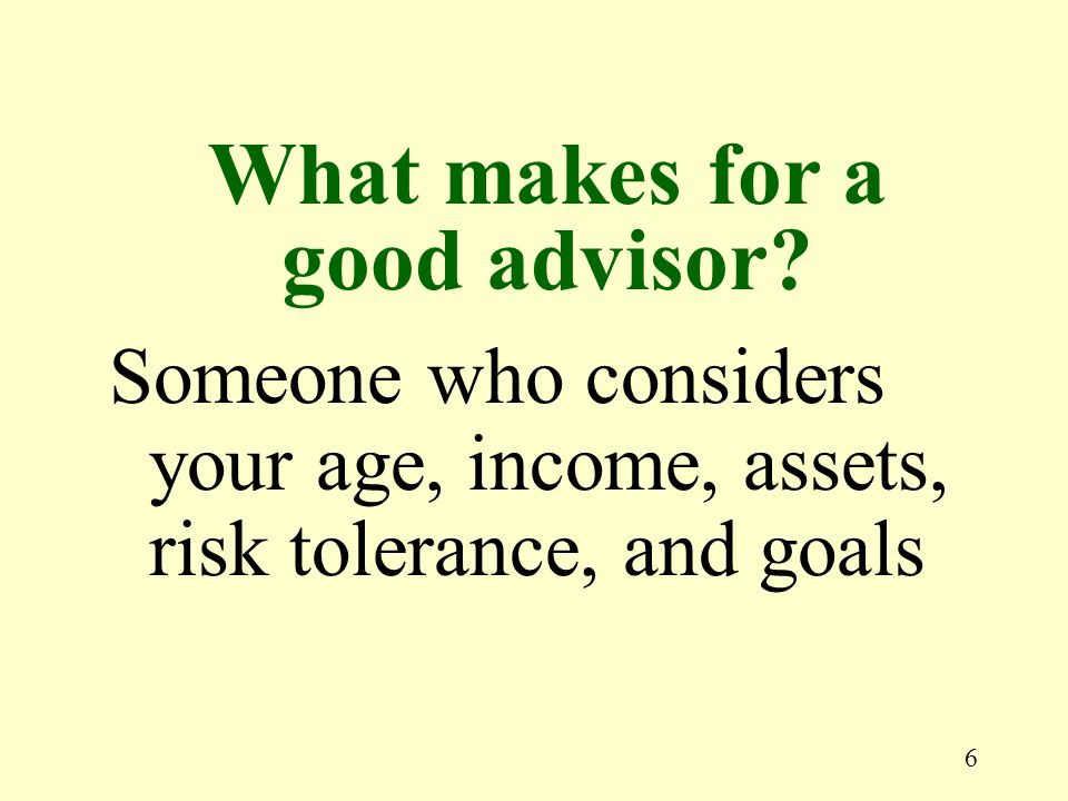 6 Someone who considers your age, income, assets, risk tolerance, and goals What makes for a good advisor