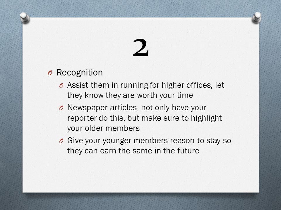2 O Recognition O Assist them in running for higher offices, let they know they are worth your time O Newspaper articles, not only have your reporter do this, but make sure to highlight your older members O Give your younger members reason to stay so they can earn the same in the future