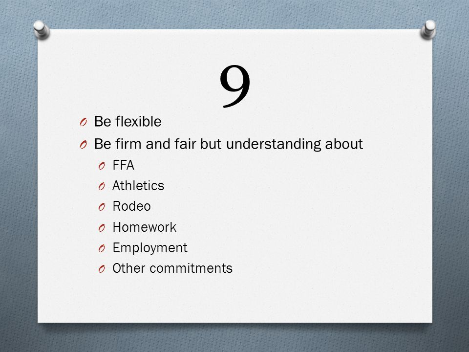 9 O Be flexible O Be firm and fair but understanding about O FFA O Athletics O Rodeo O Homework O Employment O Other commitments