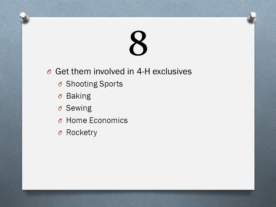 8 O Get them involved in 4-H exclusives O Shooting Sports O Baking O Sewing O Home Economics O Rocketry