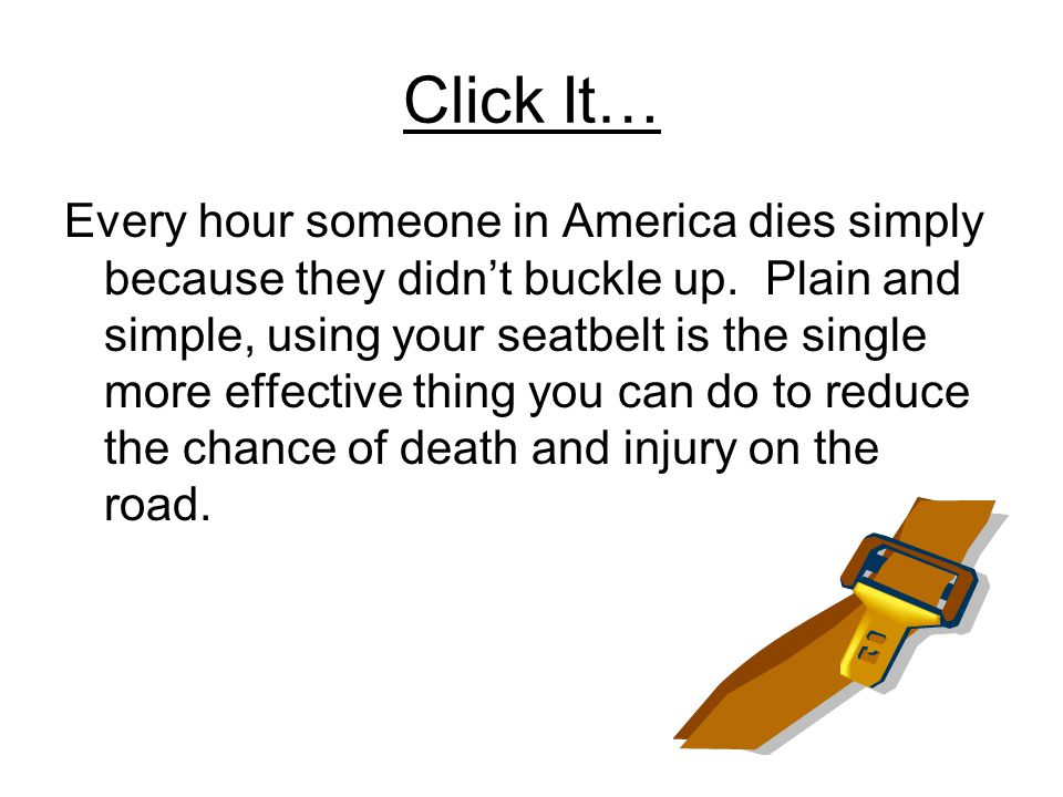 Click It… Every hour someone in America dies simply because they didn't buckle up.