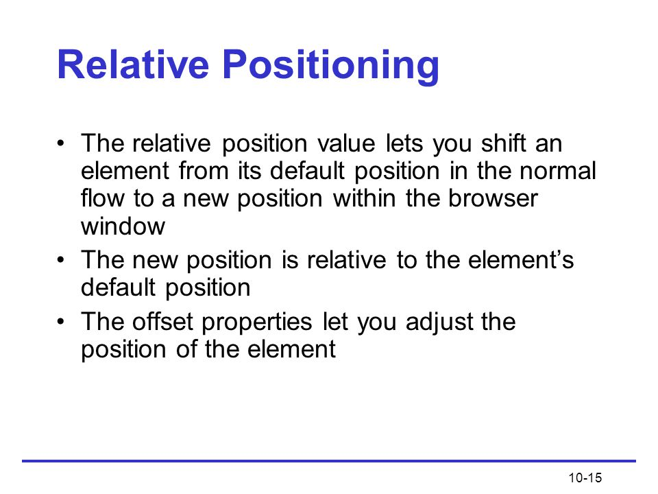 10-15 Relative Positioning The relative position value lets you shift an element from its default position in the normal flow to a new position within the browser window The new position is relative to the element's default position The offset properties let you adjust the position of the element