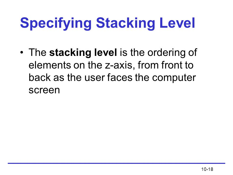 10-18 Specifying Stacking Level The stacking level is the ordering of elements on the z-axis, from front to back as the user faces the computer screen