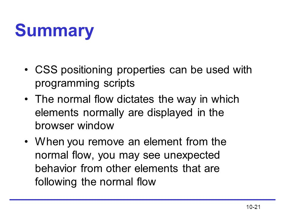 10-21 Summary CSS positioning properties can be used with programming scripts The normal flow dictates the way in which elements normally are displayed in the browser window When you remove an element from the normal flow, you may see unexpected behavior from other elements that are following the normal flow