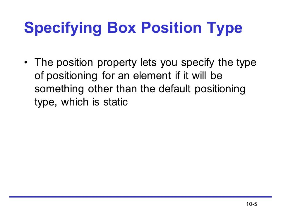 10-5 Specifying Box Position Type The position property lets you specify the type of positioning for an element if it will be something other than the default positioning type, which is static
