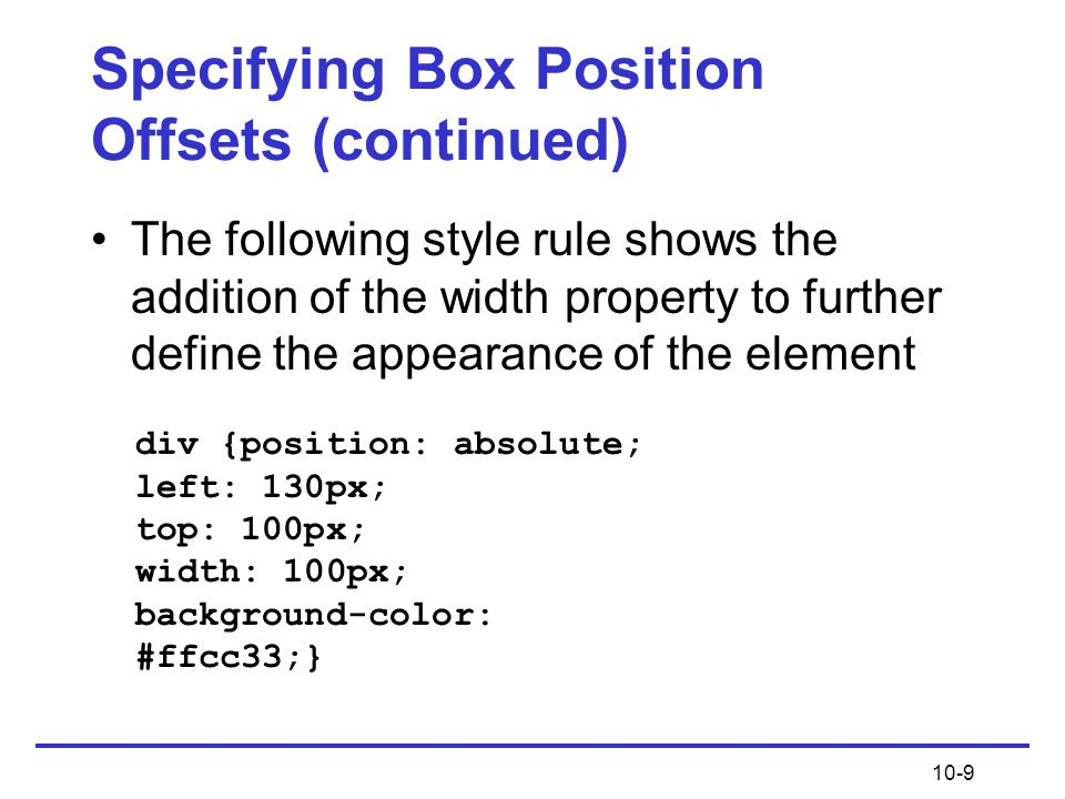 10-9 Specifying Box Position Offsets (continued) The following style rule shows the addition of the width property to further define the appearance of the element div {position: absolute; left: 130px; top: 100px; width: 100px; background-color: #ffcc33;}
