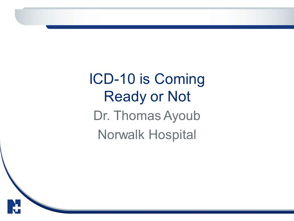 ICD-10 is Coming Ready or Not Dr. Thomas Ayoub Norwalk Hospital