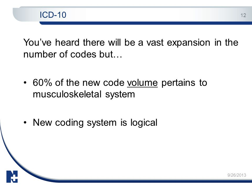 9/26/2013 12 You've heard there will be a vast expansion in the number of codes but… 60% of the new code volume pertains to musculoskeletal system New coding system is logical ICD-10