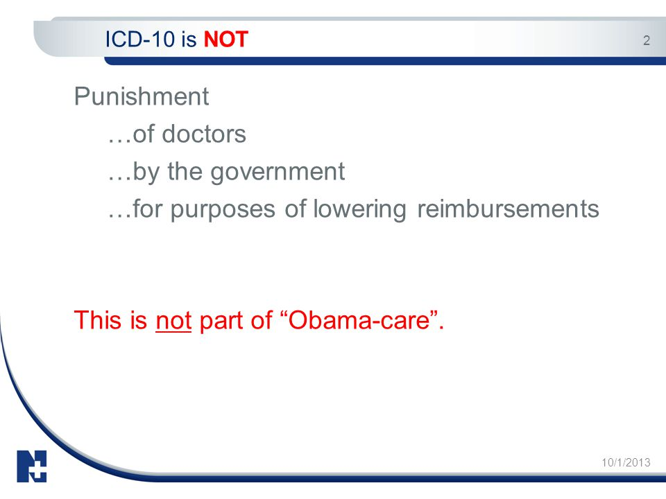 "10/1/2013 2 Punishment …of doctors …by the government …for purposes of lowering reimbursements This is not part of ""Obama-care"". ICD-10 is NOT"
