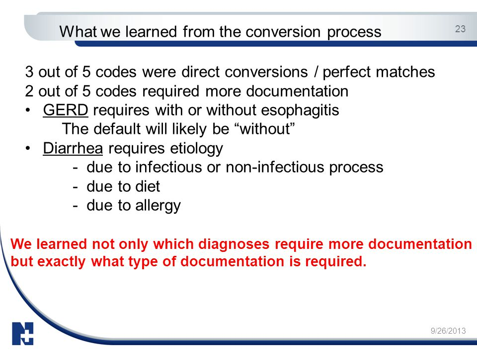 9/26/2013 23 What we learned from the conversion process 3 out of 5 codes were direct conversions / perfect matches 2 out of 5 codes required more doc