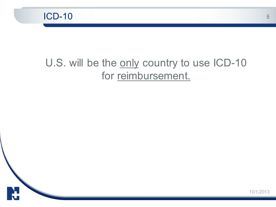 10/1/2013 5 U.S. will be the only country to use ICD-10 for reimbursement. ICD-10