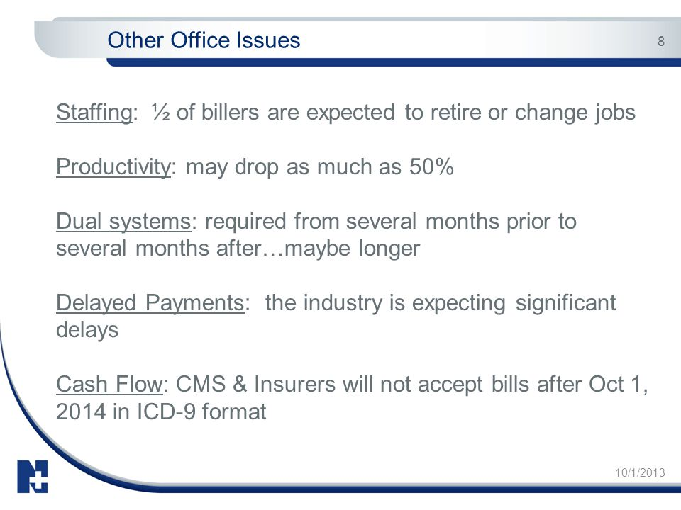 10/1/2013 8 Other Office Issues Staffing: ½ of billers are expected to retire or change jobs Productivity: may drop as much as 50% Dual systems: requi