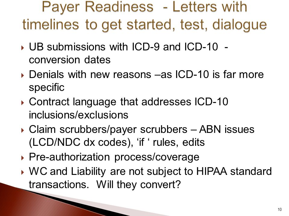  UB submissions with ICD-9 and ICD-10 - conversion dates  Denials with new reasons –as ICD-10 is far more specific  Contract language that addresses ICD-10 inclusions/exclusions  Claim scrubbers/payer scrubbers – ABN issues (LCD/NDC dx codes), 'if ' rules, edits  Pre-authorization process/coverage  WC and Liability are not subject to HIPAA standard transactions.