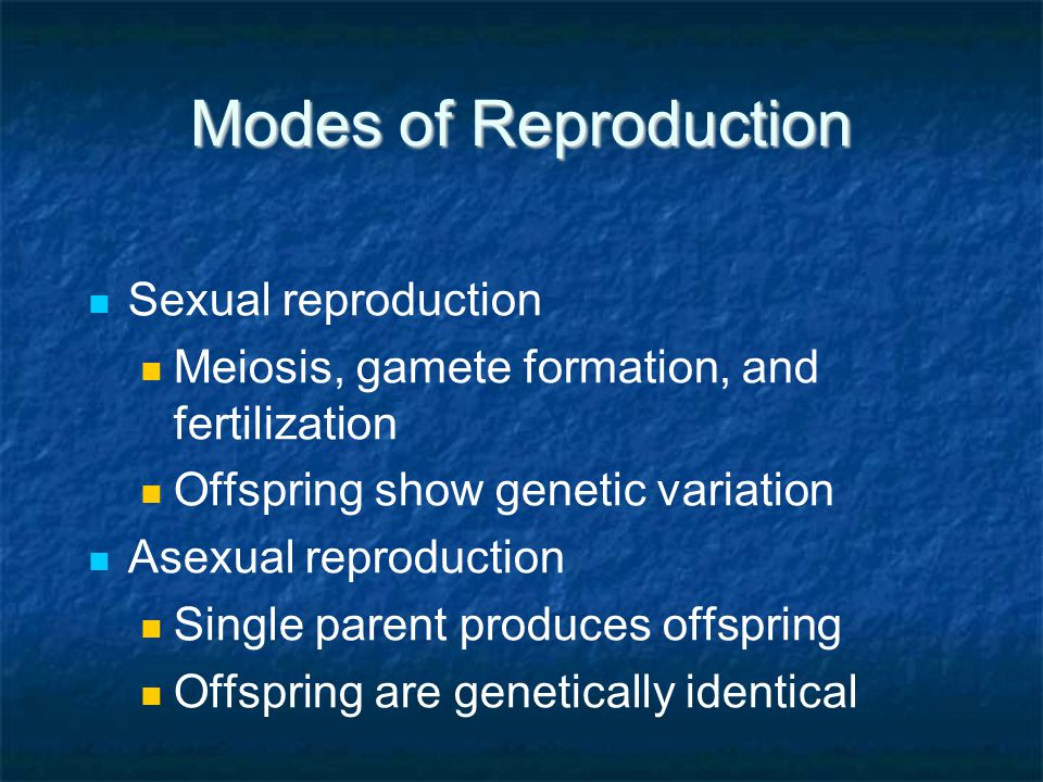 Modes of Reproduction Sexual reproduction Meiosis, gamete formation, and fertilization Offspring show genetic variation Asexual reproduction Single pa