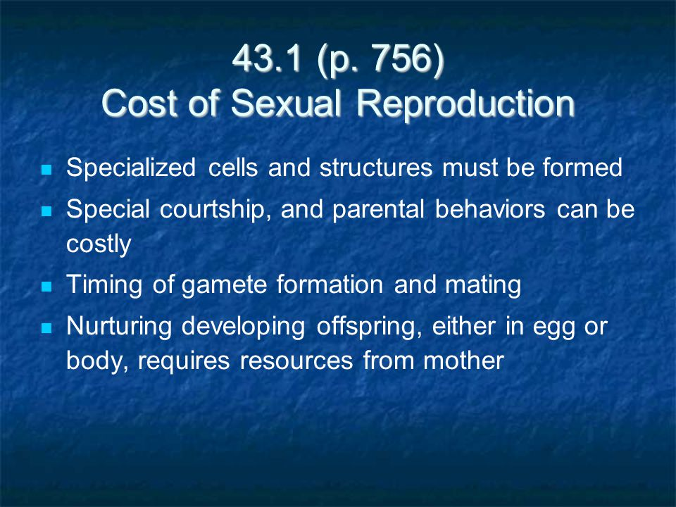 43.1 (p. 756) Cost of Sexual Reproduction Specialized cells and structures must be formed Special courtship, and parental behaviors can be costly Timi