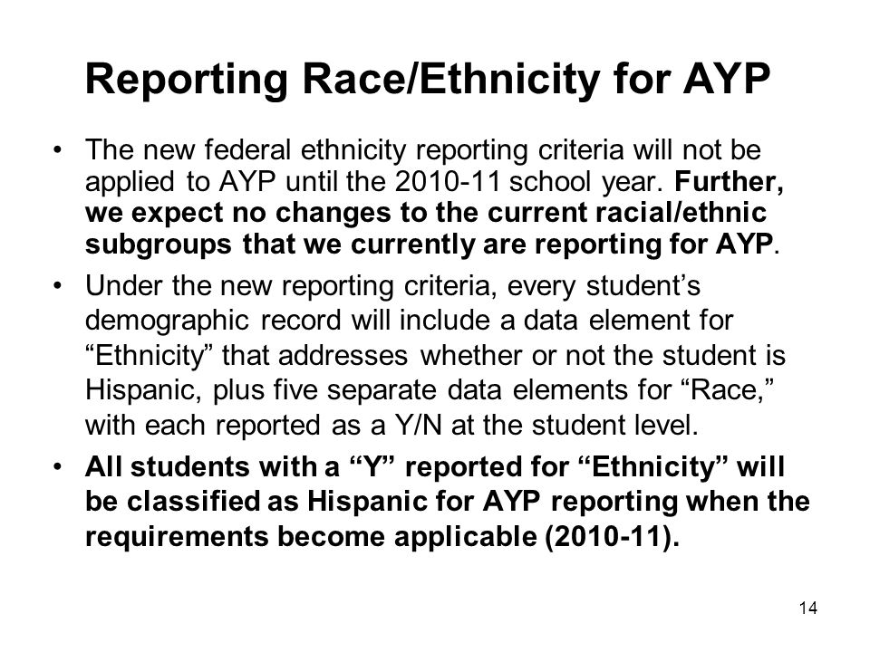 14 Reporting Race/Ethnicity for AYP The new federal ethnicity reporting criteria will not be applied to AYP until the 2010-11 school year. Further, we