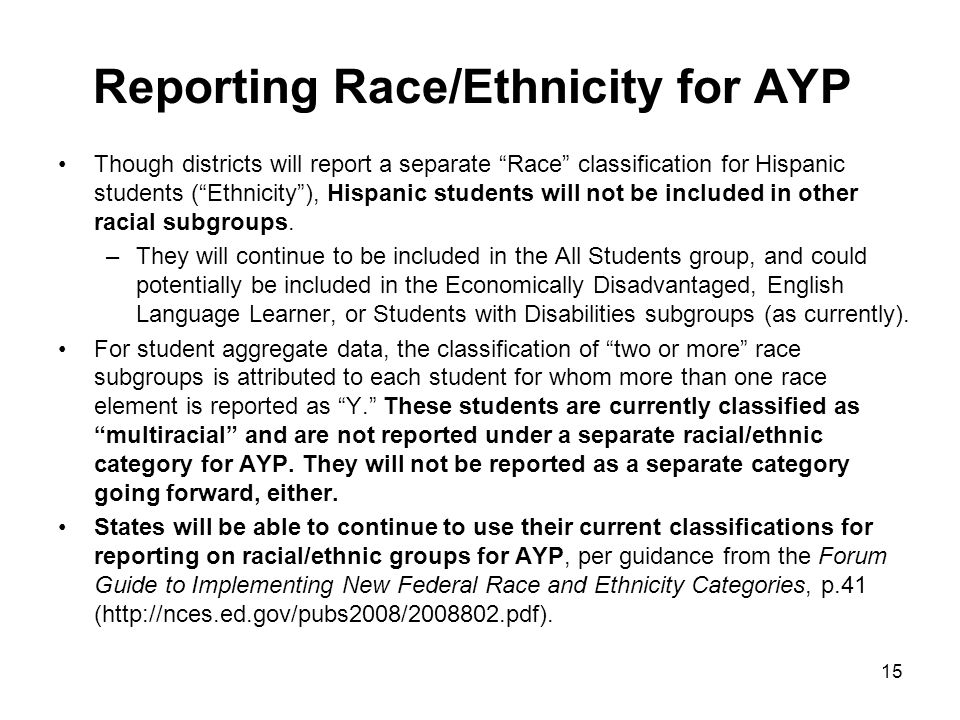 "15 Reporting Race/Ethnicity for AYP Though districts will report a separate ""Race"" classification for Hispanic students (""Ethnicity""), Hispanic studen"