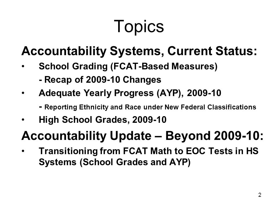 2 Topics Accountability Systems, Current Status: School Grading (FCAT-Based Measures) - Recap of 2009-10 Changes Adequate Yearly Progress (AYP), 2009-