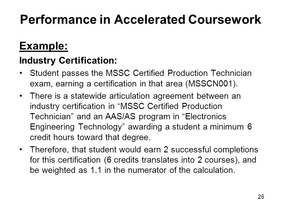 25 Performance in Accelerated Coursework Example: Industry Certification: Student passes the MSSC Certified Production Technician exam, earning a cert