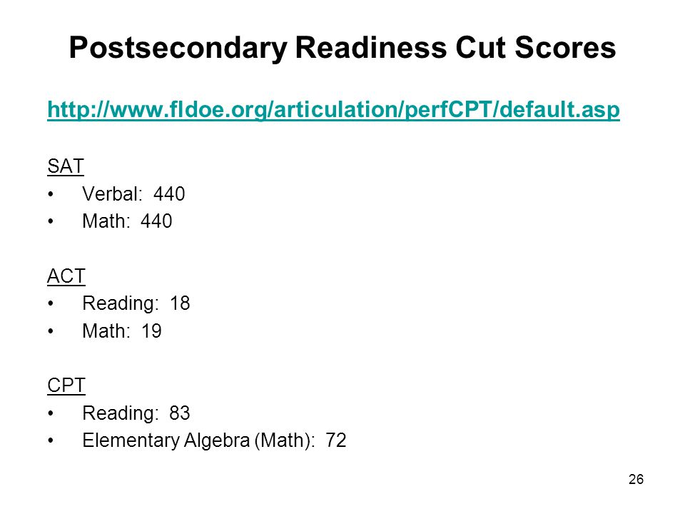 26 Postsecondary Readiness Cut Scores http://www.fldoe.org/articulation/perfCPT/default.asp SAT Verbal: 440 Math: 440 ACT Reading: 18 Math: 19 CPT Rea