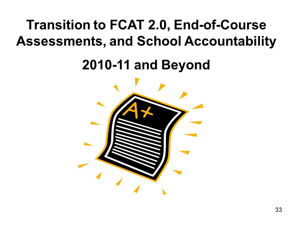 33 Transition to FCAT 2.0, End-of-Course Assessments, and School Accountability 2010-11 and Beyond