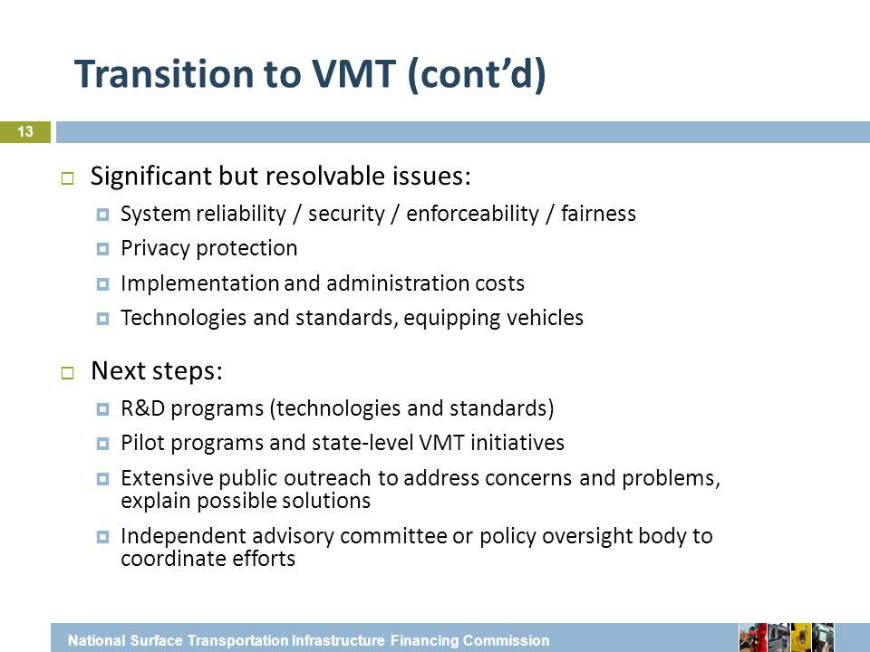 Transition to VMT (cont'd) 13  Significant but resolvable issues:  System reliability / security / enforceability / fairness  Privacy protection  Implementation and administration costs  Technologies and standards, equipping vehicles  Next steps:  R&D programs (technologies and standards)  Pilot programs and state-level VMT initiatives  Extensive public outreach to address concerns and problems, explain possible solutions  Independent advisory committee or policy oversight body to coordinate efforts National Surface Transportation Infrastructure Financing Commission