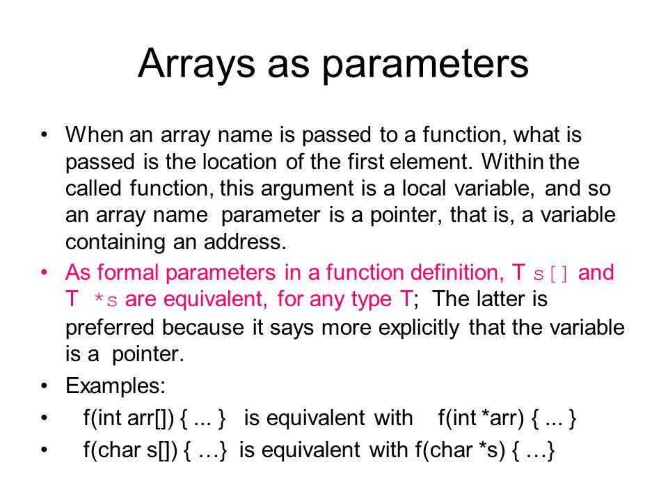 Arrays as parameters When an array name is passed to a function, what is passed is the location of the first element. Within the called function, this