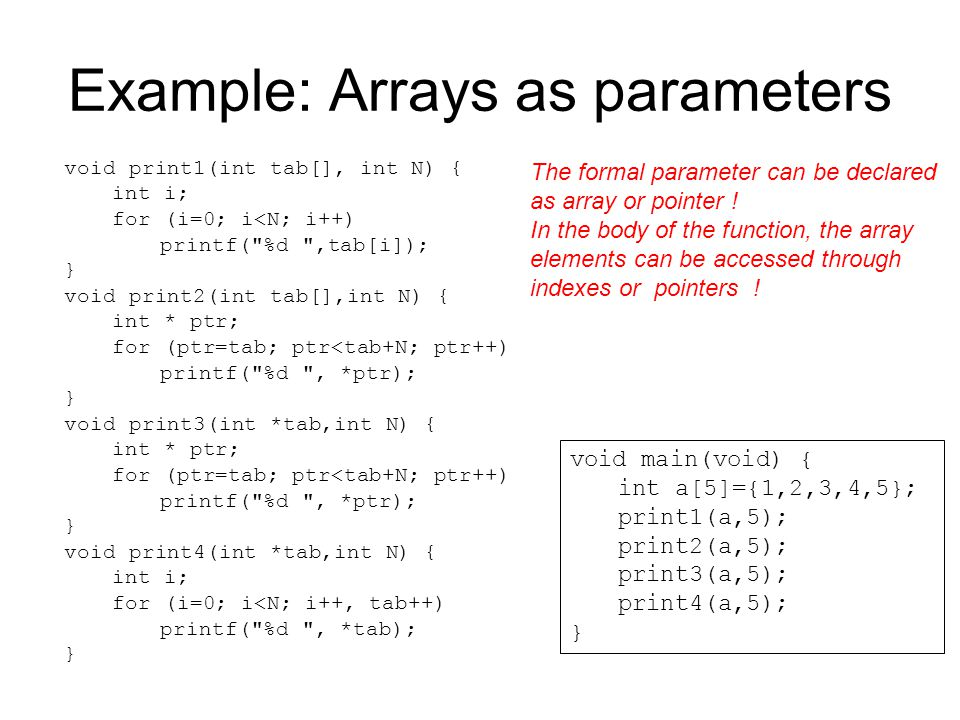 Example: Arrays as parameters void print1(int tab[], int N) { int i; for (i=0; i<N; i++) printf(