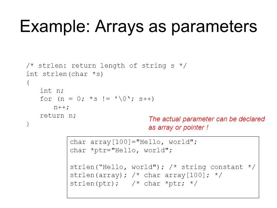 Example: Arrays as parameters /* strlen: return length of string s */ int strlen(char *s) { int n; for (n = 0; *s != '\0'; s++) n++; return n; } char