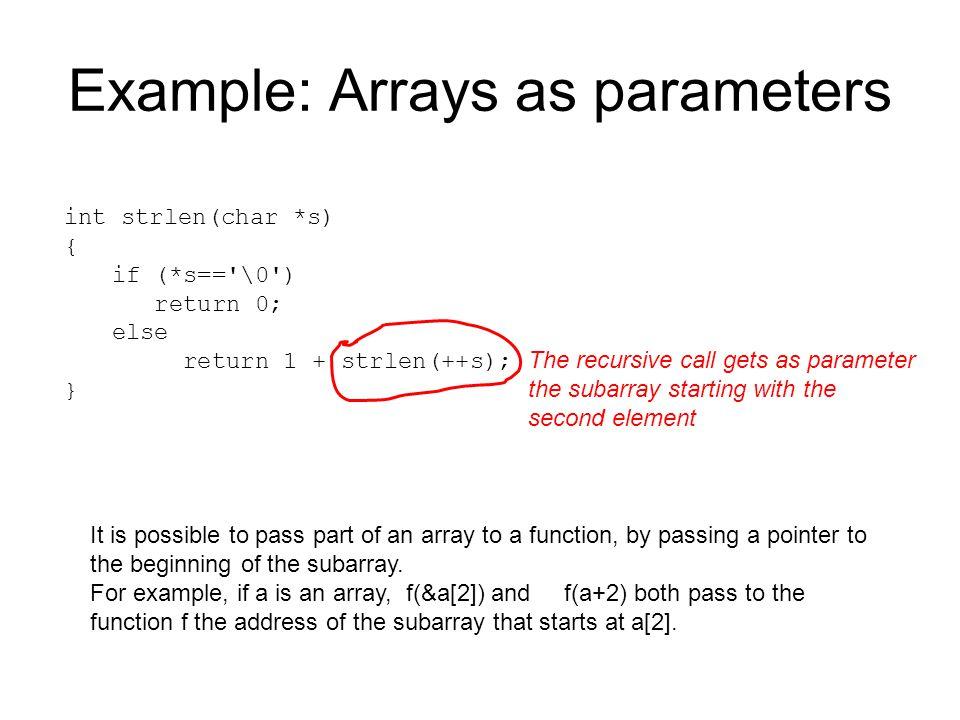 int strlen(char *s) { if (*s=='\0') return 0; else return 1 + strlen(++s); } Example: Arrays as parameters The recursive call gets as parameter the su