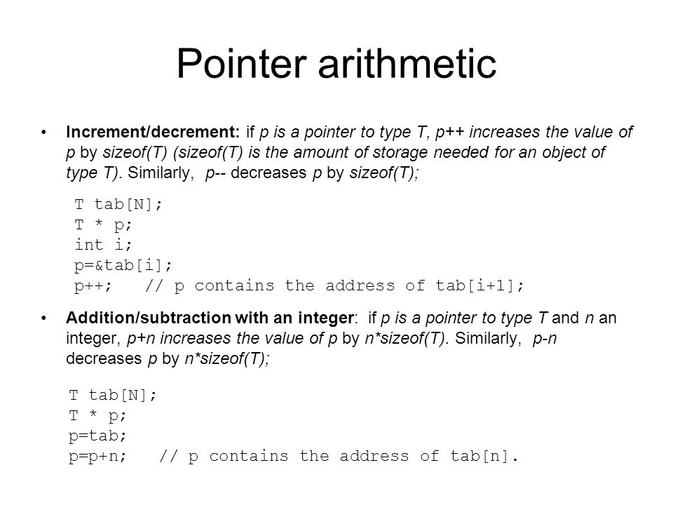 Pointer arithmetic Increment/decrement: if p is a pointer to type T, p++ increases the value of p by sizeof(T) (sizeof(T) is the amount of storage nee