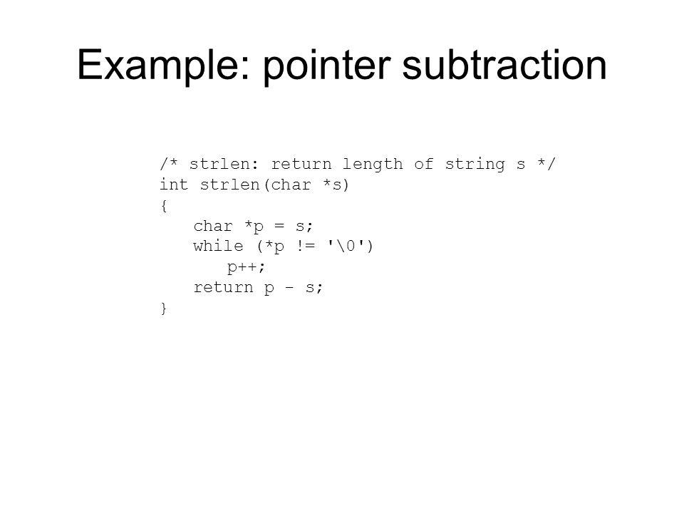 Example: pointer subtraction /* strlen: return length of string s */ int strlen(char *s) { char *p = s; while (*p != '\0') p++; return p - s; }