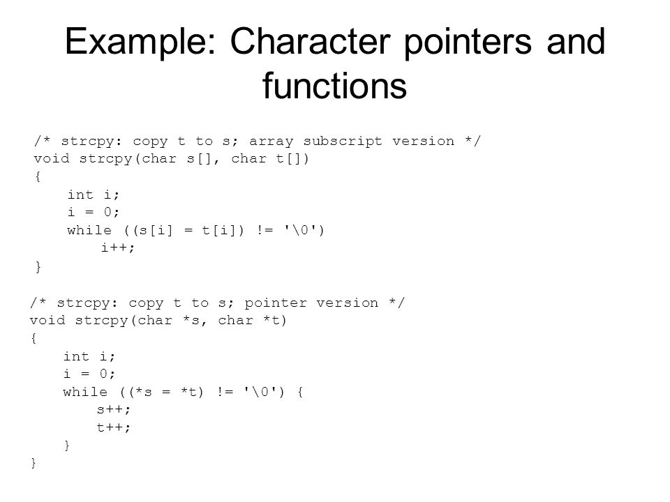 Example: Character pointers and functions /* strcpy: copy t to s; array subscript version */ void strcpy(char s[], char t[]) { int i; i = 0; while ((s